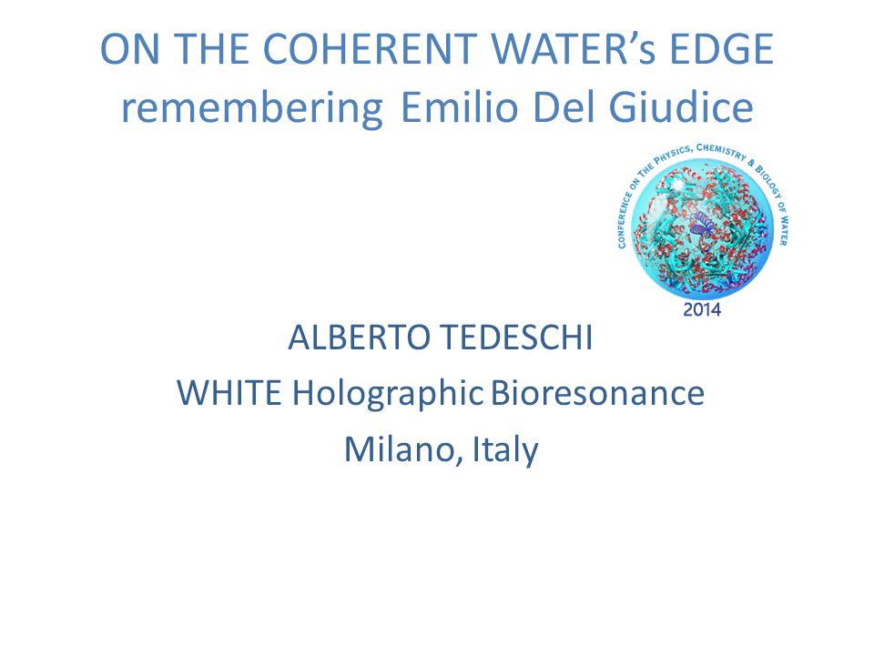 ON THE COHERENT WATER's EDGE remembering Emilio Del Giudice ALBERTO TEDESCHI WHITE Holographic Bioresonance Milano, Italy