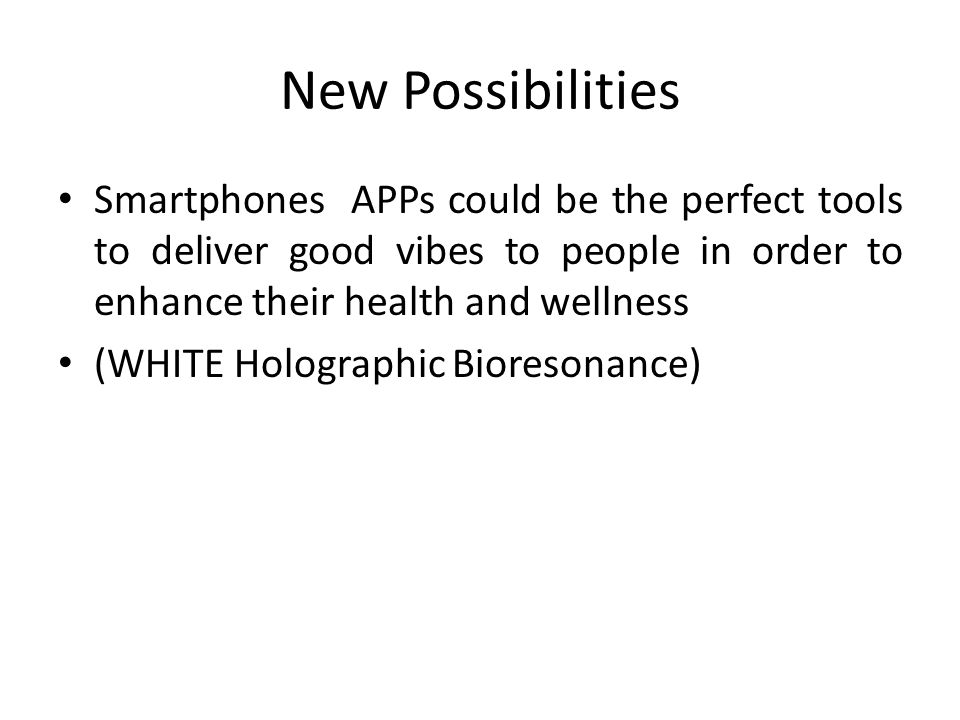 New Possibilities Smartphones APPs could be the perfect tools to deliver good vibes to people in order to enhance their health and wellness (WHITE Holographic Bioresonance)