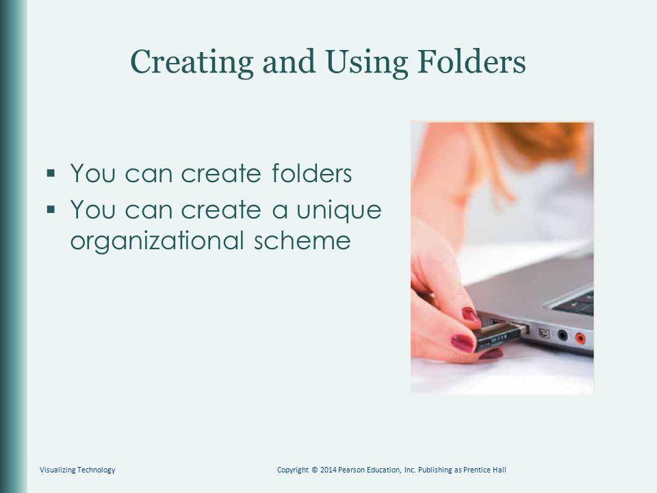  You can create folders  You can create a unique organizational scheme Creating and Using Folders Visualizing TechnologyCopyright © 2014 Pearson Edu
