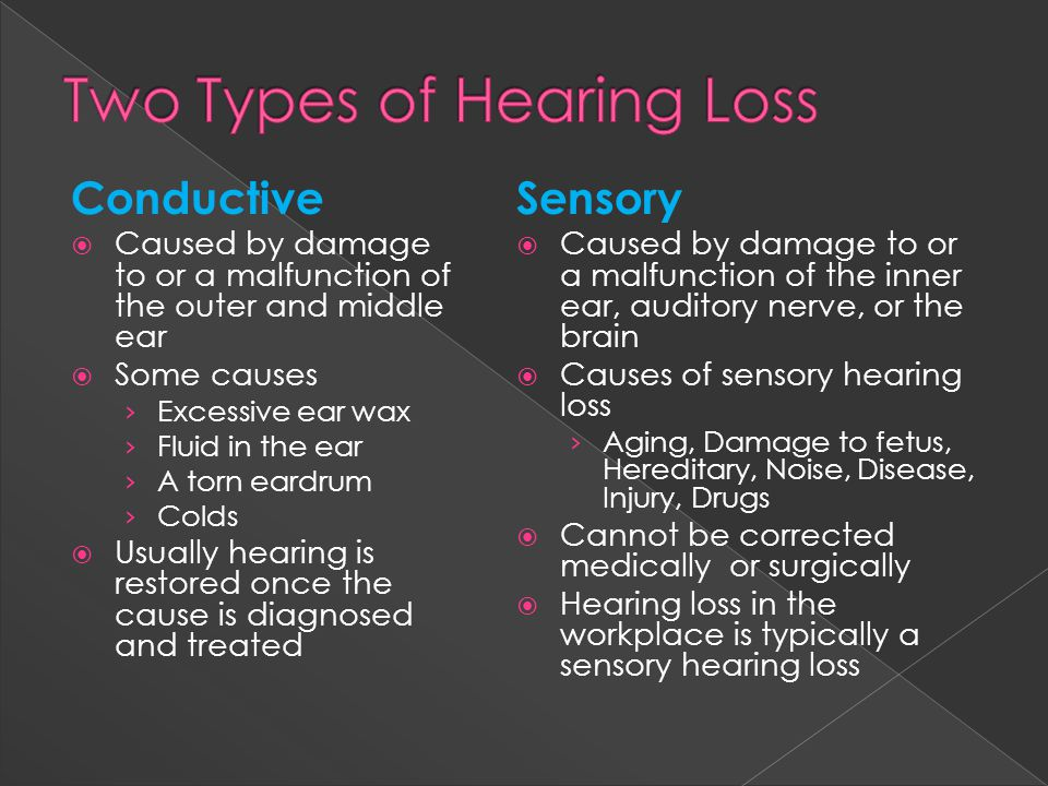 Conductive  Caused by damage to or a malfunction of the outer and middle ear  Some causes › Excessive ear wax › Fluid in the ear › A torn eardrum › Colds  Usually hearing is restored once the cause is diagnosed and treated Sensory  Caused by damage to or a malfunction of the inner ear, auditory nerve, or the brain  Causes of sensory hearing loss › Aging, Damage to fetus, Hereditary, Noise, Disease, Injury, Drugs  Cannot be corrected medically or surgically  Hearing loss in the workplace is typically a sensory hearing loss