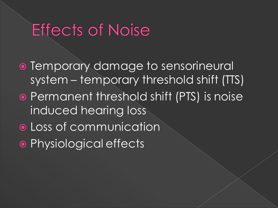  Temporary damage to sensorineural system – temporary threshold shift (TTS)  Permanent threshold shift (PTS) is noise induced hearing loss  Loss of communication  Physiological effects