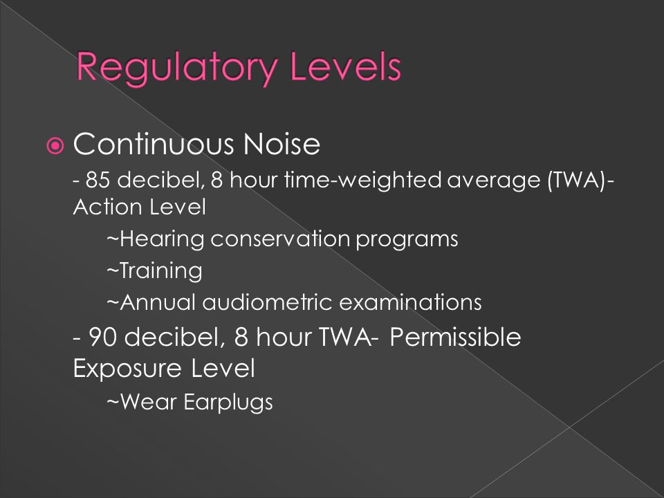  Continuous Noise - 85 decibel, 8 hour time-weighted average (TWA)- Action Level ~Hearing conservation programs ~Training ~Annual audiometric examinations - 90 decibel, 8 hour TWA- Permissible Exposure Level ~Wear Earplugs