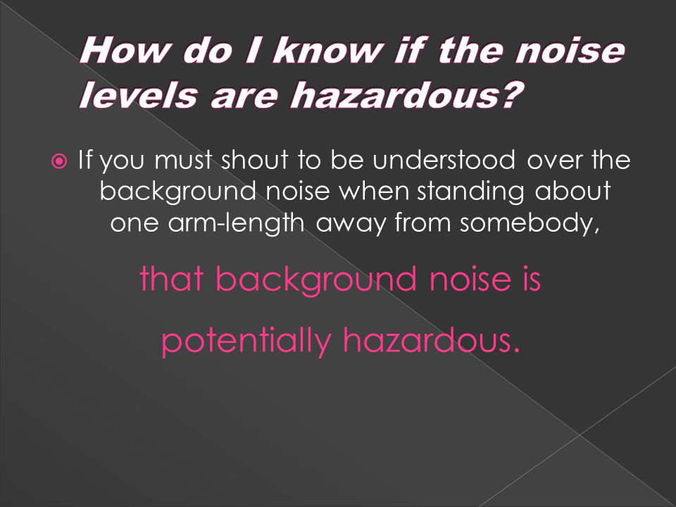  If you must shout to be understood over the background noise when standing about one arm-length away from somebody, that background noise is potentially hazardous.