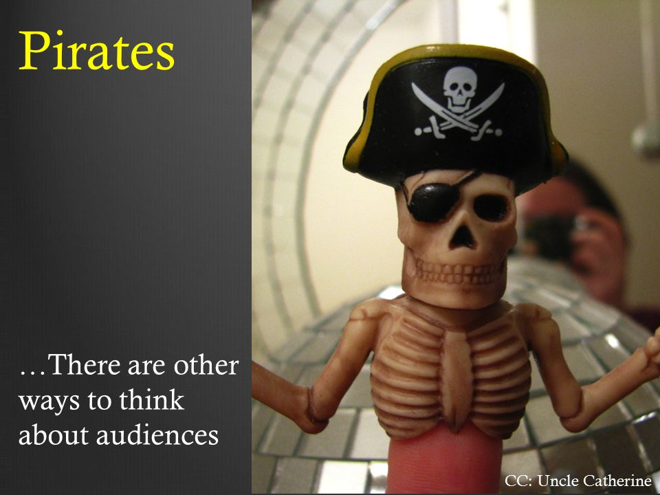 CC: Uncle Catherine Pirates …There are other ways to think about audiences