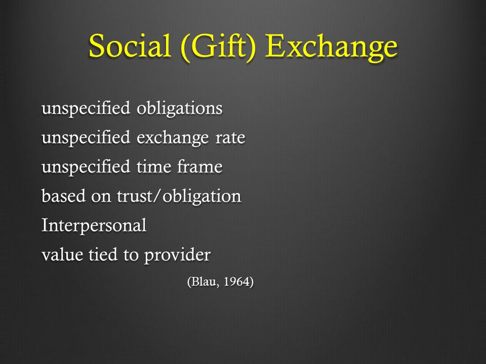 Social (Gift) Exchange unspecified obligations unspecified exchange rate unspecified time frame based on trust/obligation Interpersonal value tied to