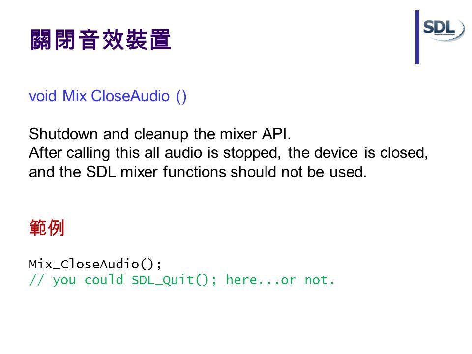 關閉音效裝置 void Mix CloseAudio () Shutdown and cleanup the mixer API. After calling this all audio is stopped, the device is closed, and the SDL mixer fun