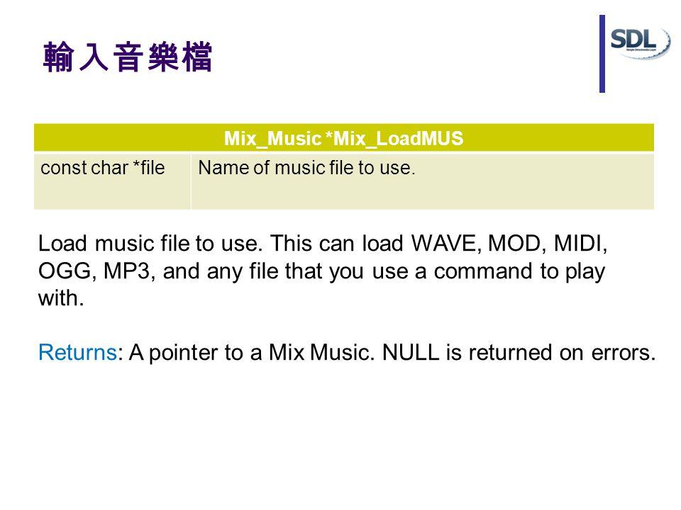 輸入音樂檔 Mix_Music *Mix_LoadMUS const char *fileName of music file to use. Load music file to use. This can load WAVE, MOD, MIDI, OGG, MP3, and any file