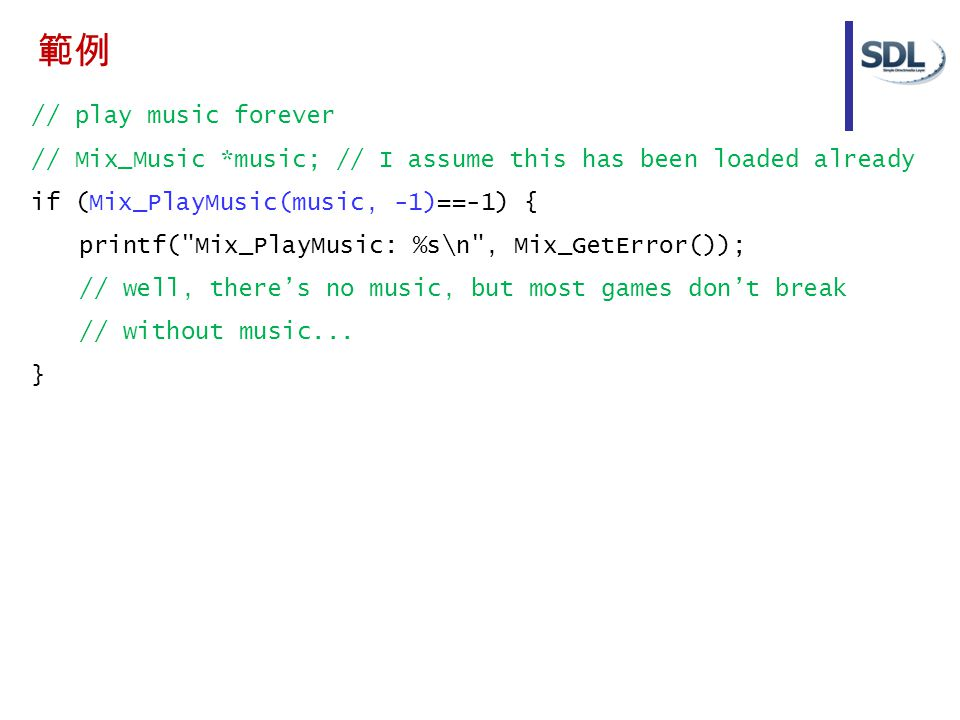 // play music forever // Mix_Music *music; // I assume this has been loaded already if (Mix_PlayMusic(music, -1)==-1) { printf( Mix_PlayMusic: %s\n , Mix_GetError()); // well, there's no music, but most games don't break // without music...