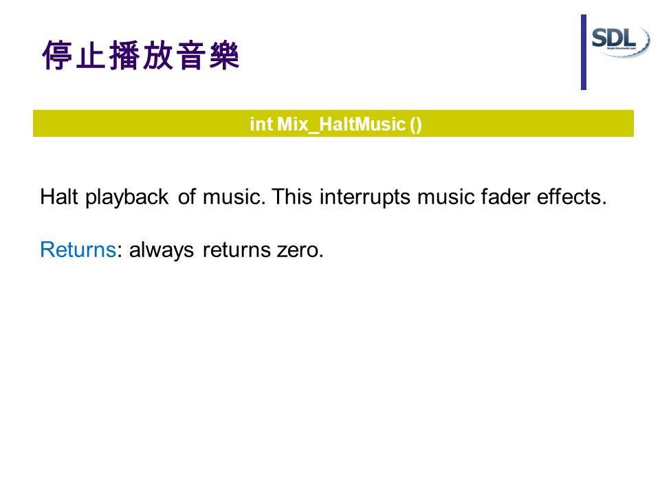 停止播放音樂 int Mix_HaltMusic () Halt playback of music. This interrupts music fader effects. Returns: always returns zero.