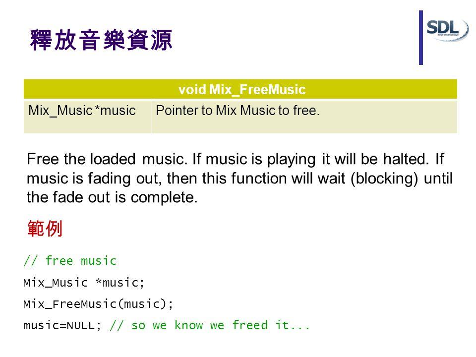 釋放音樂資源 void Mix_FreeMusic Mix_Music *musicPointer to Mix Music to free. Free the loaded music. If music is playing it will be halted. If music is fadi