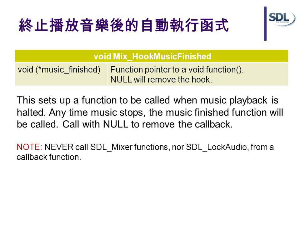 終止播放音樂後的自動執行函式 void Mix_HookMusicFinished void (*music_finished)Function pointer to a void function(). NULL will remove the hook. This sets up a funct
