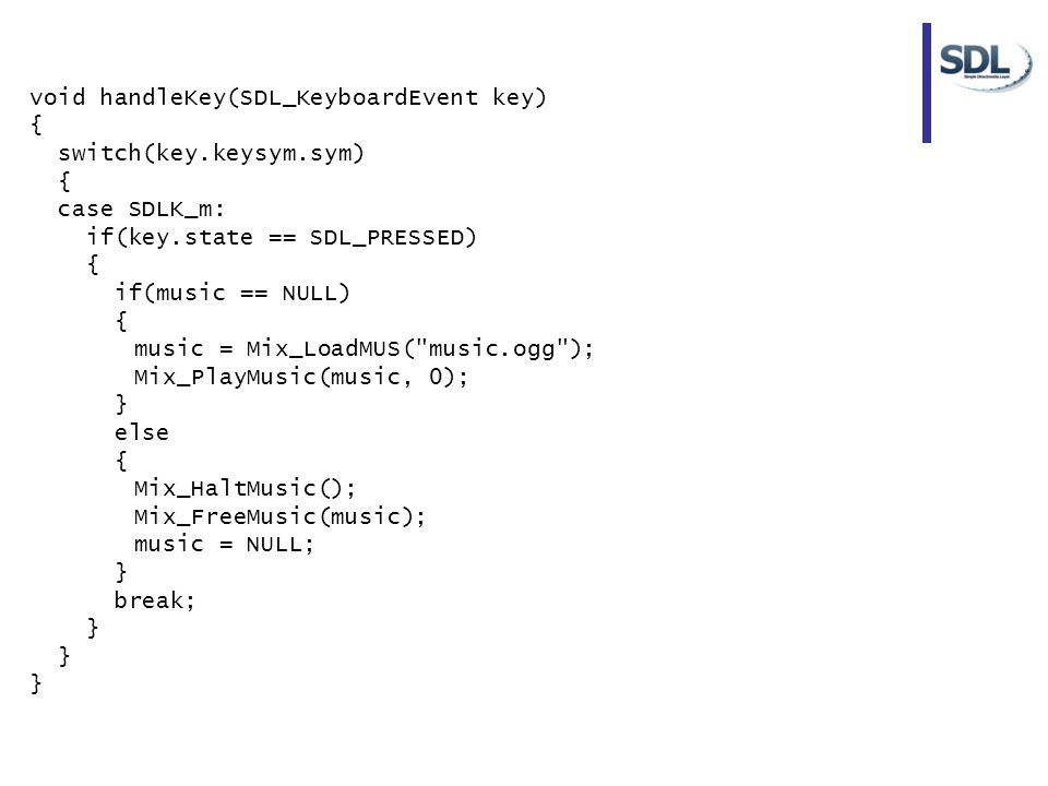 void handleKey(SDL_KeyboardEvent key) { switch(key.keysym.sym) { case SDLK_m: if(key.state == SDL_PRESSED) { if(music == NULL) { music = Mix_LoadMUS(