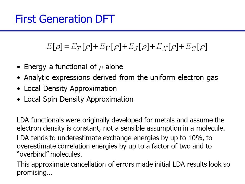 Second Generation DFT Used LDA/uniform electron gas expressions for E T, E V and E J Invoked the generalised gradient approximation (GGA) for E XC to attempt to correct for non-local interactions, inhomogeneities in the electron gas, using the gradient of the density: Meta functionals incorporate the local kinetic energy density,  (r), which is dependent on the Kohn-Sham orbitals: