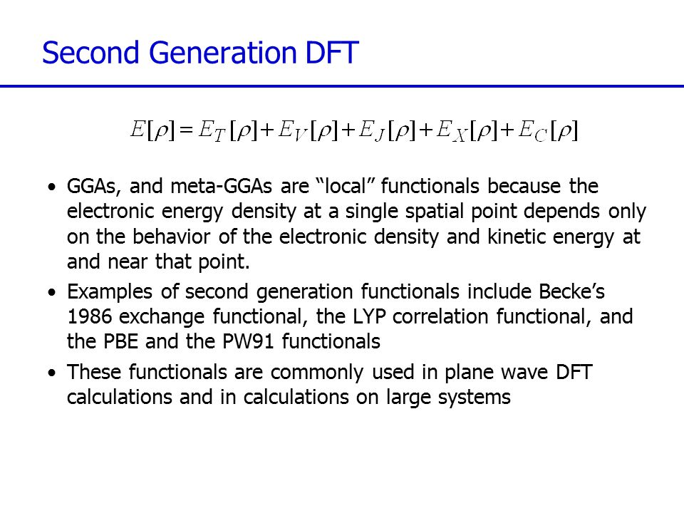Third Generation DFT Functionals where the electronic energy is a functional of the electron density, its gradient and its Laplacian, that is, E[  ;  ;  2  ] Hybrid functionals where a proportion of the exact HF exchange energy is included to introduces a degree of non- local behaviour The most popular hybrid functional is the B3LYP functional: where the coefficients were found empirically Hybrid functionals generally perform better than GGA functionals in chemical applications