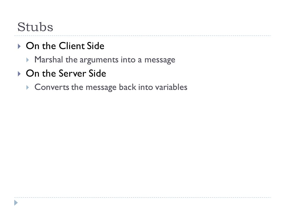 Stubs  On the Client Side  Marshal the arguments into a message  On the Server Side  Converts the message back into variables