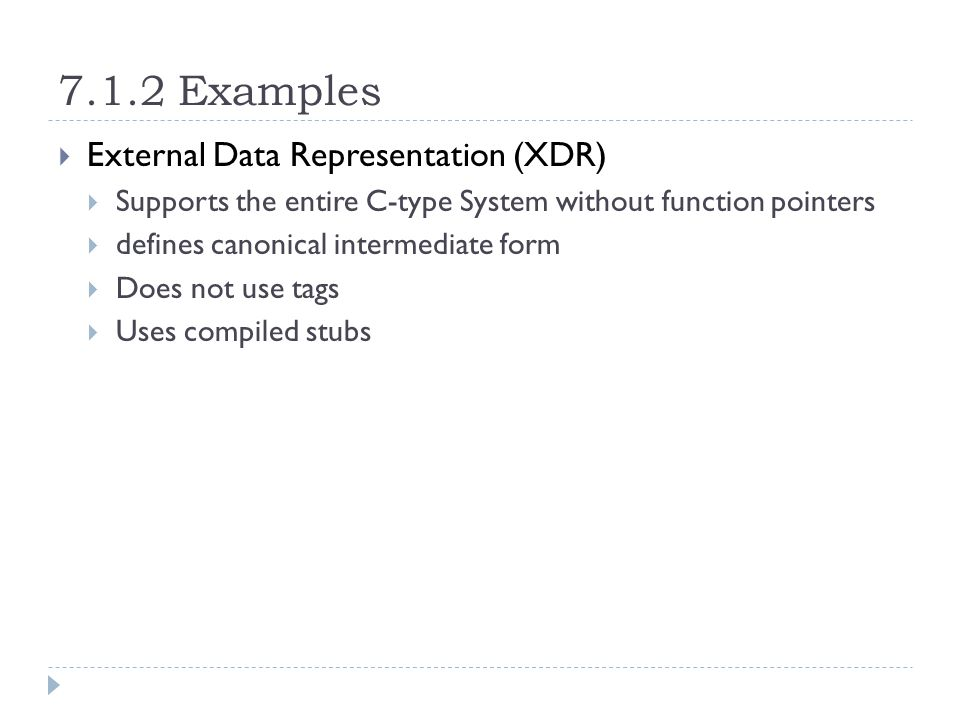 7.1.2 Examples  External Data Representation (XDR)  Supports the entire C-type System without function pointers  defines canonical intermediate form  Does not use tags  Uses compiled stubs
