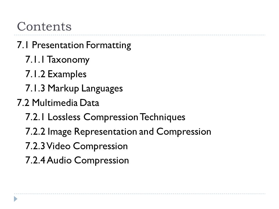 Contents 7.1 Presentation Formatting Taxonomy Examples Markup Languages 7.2 Multimedia Data Lossless Compression Techniques Image Representation and Compression Video Compression Audio Compression