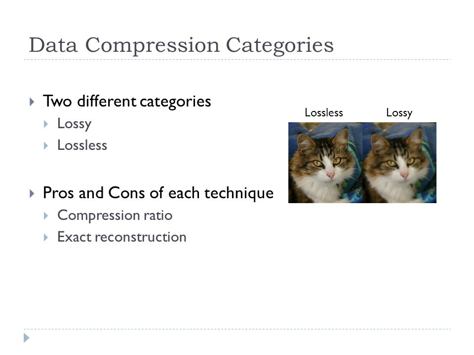 Data Compression Categories  Two different categories  Lossy  Lossless  Pros and Cons of each technique  Compression ratio  Exact reconstruction Lossless Lossy