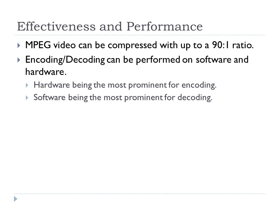 Effectiveness and Performance  MPEG video can be compressed with up to a 90:1 ratio.