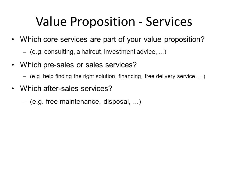 Value Proposition - Services Which core services are part of your value proposition? –(e.g. consulting, a haircut, investment advice,...) Which pre-sa
