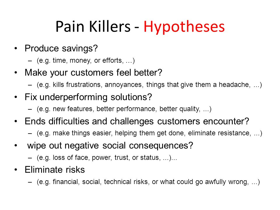 Pain Killers - Hypotheses Produce savings? –(e.g. time, money, or efforts, …) Make your customers feel better? –(e.g. kills frustrations, annoyances,