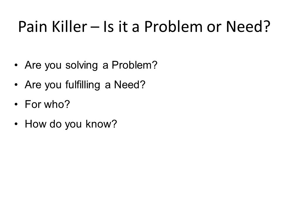 Pain Killer – Is it a Problem or Need? Are you solving a Problem? Are you fulfilling a Need? For who? How do you know?