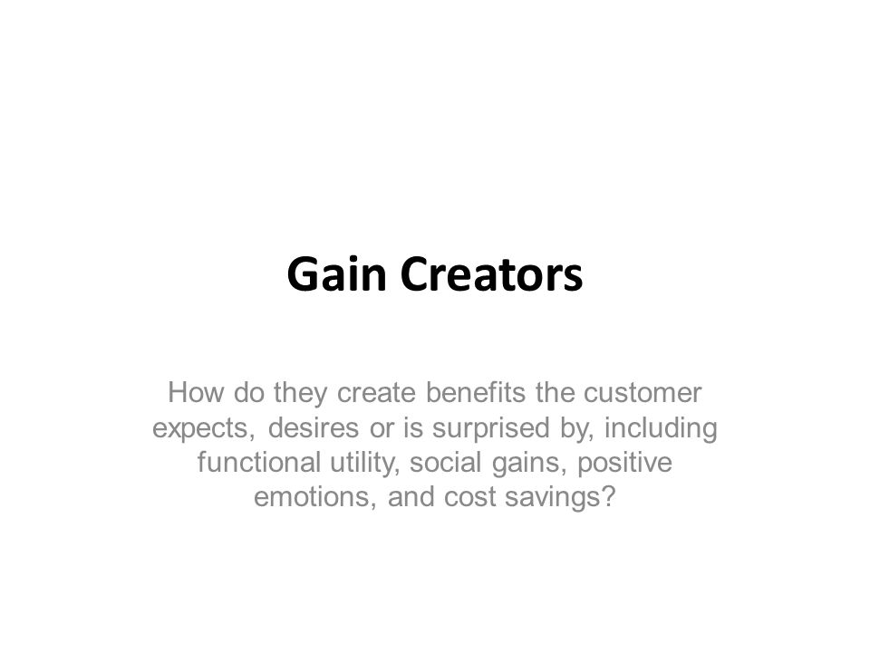 Gain Creators How do they create benefits the customer expects, desires or is surprised by, including functional utility, social gains, positive emoti