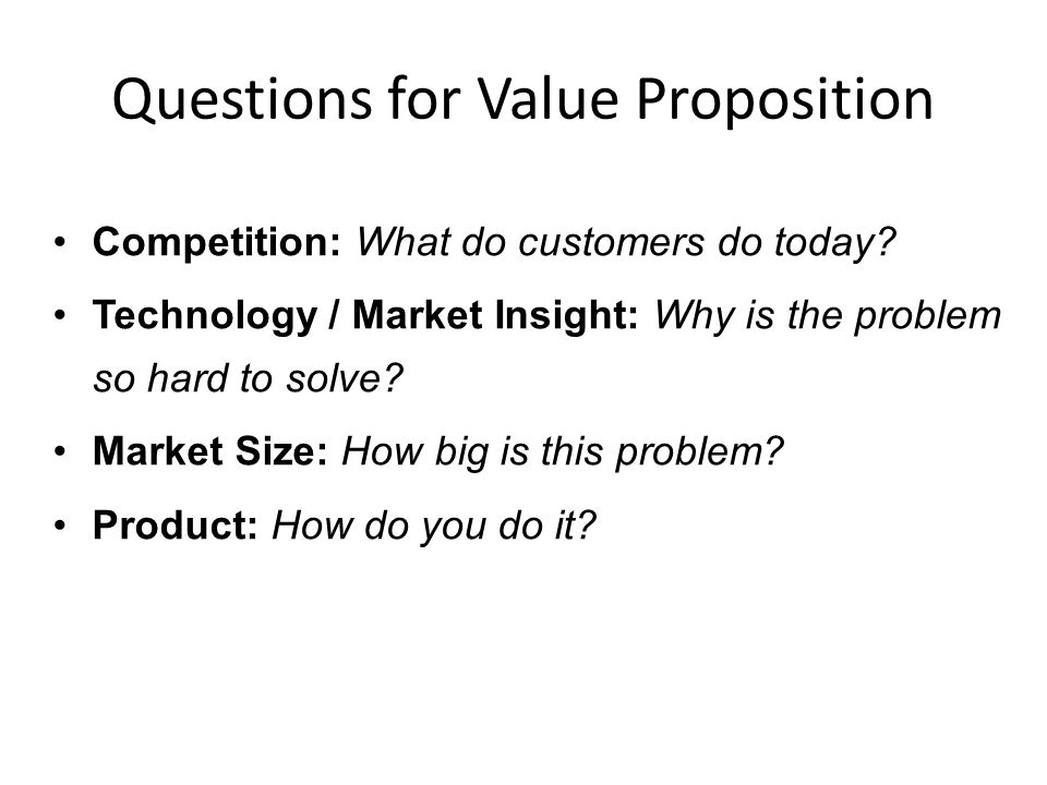 Questions for Value Proposition Competition: What do customers do today? Technology / Market Insight: Why is the problem so hard to solve? Market Size