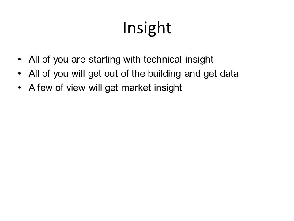 Insight All of you are starting with technical insight All of you will get out of the building and get data A few of view will get market insight