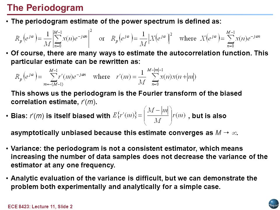 ECE 8423: Lecture 11, Slide 2 The Periodogram The periodogram estimate of the power spectrum is defined as: Of course, there are many ways to estimate the autocorrelation function.