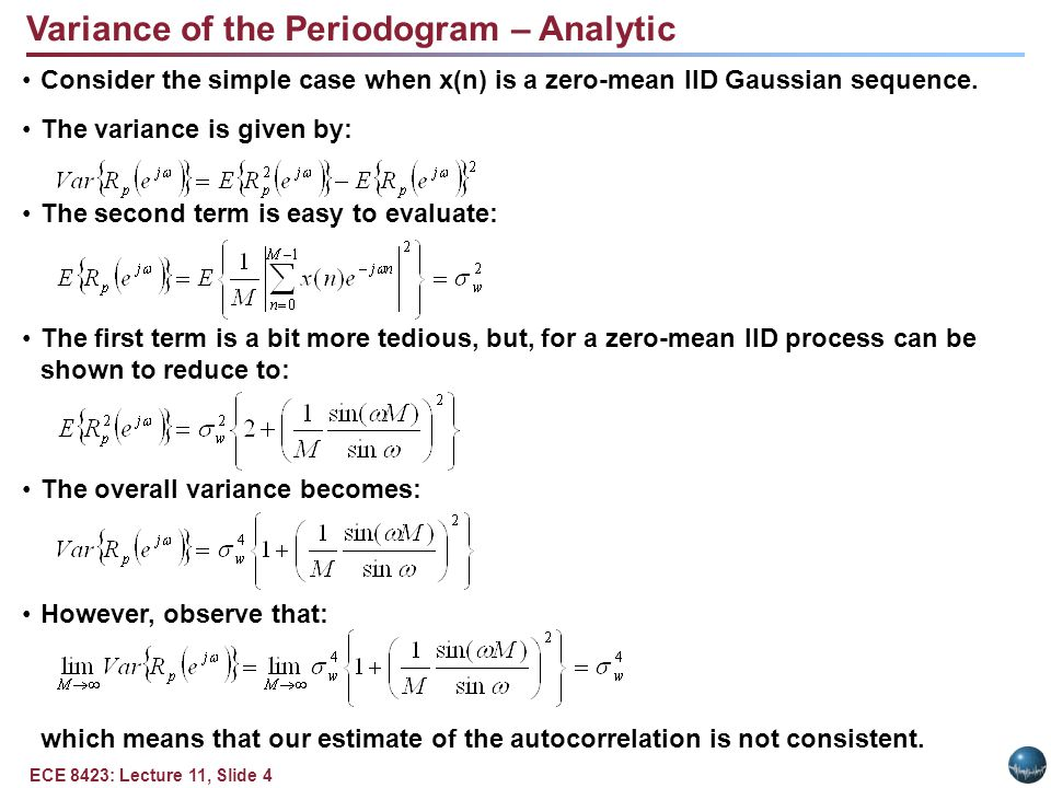 ECE 8423: Lecture 11, Slide 4 Variance of the Periodogram – Analytic Consider the simple case when x(n) is a zero-mean IID Gaussian sequence.