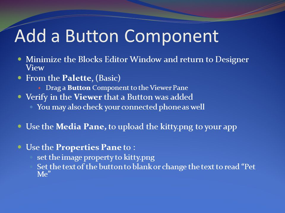Add a Button Component Minimize the Blocks Editor Window and return to Designer View From the Palette, (Basic) Drag a Button Component to the Viewer Pane Verify in the Viewer that a Button was added You may also check your connected phone as well Use the Media Pane, to upload the kitty.png to your app Use the Properties Pane to : set the image property to kitty.png Set the text of the button to blank or change the text to read Pet Me
