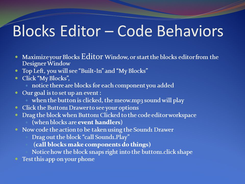Blocks Editor – Code Behaviors Maximize your Blocks Editor Window, or start the blocks editor from the Designer Window Top Left, you will see Built-In and My Blocks Click My Blocks , notice there are blocks for each component you added Our goal is to set up an event : when the button is clicked, the meow.mp3 sound will play Click the Button1 Drawer to see your options Drag the block when Button1 Clicked to the code editor workspace (when blocks are event handlers) Now code the action to be taken using the Sound1 Drawer Drag out the block call Sound1.Play (call blocks make components do things) Notice how the block snaps right into the button1.click shape Test this app on your phone