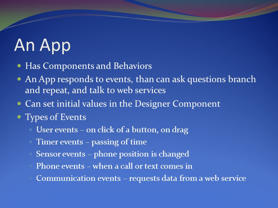 An App Has Components and Behaviors An App responds to events, than can ask questions branch and repeat, and talk to web services Can set initial values in the Designer Component Types of Events User events – on click of a button, on drag Timer events – passing of time Sensor events – phone position is changed Phone events – when a call or text comes in Communication events – requests data from a web service