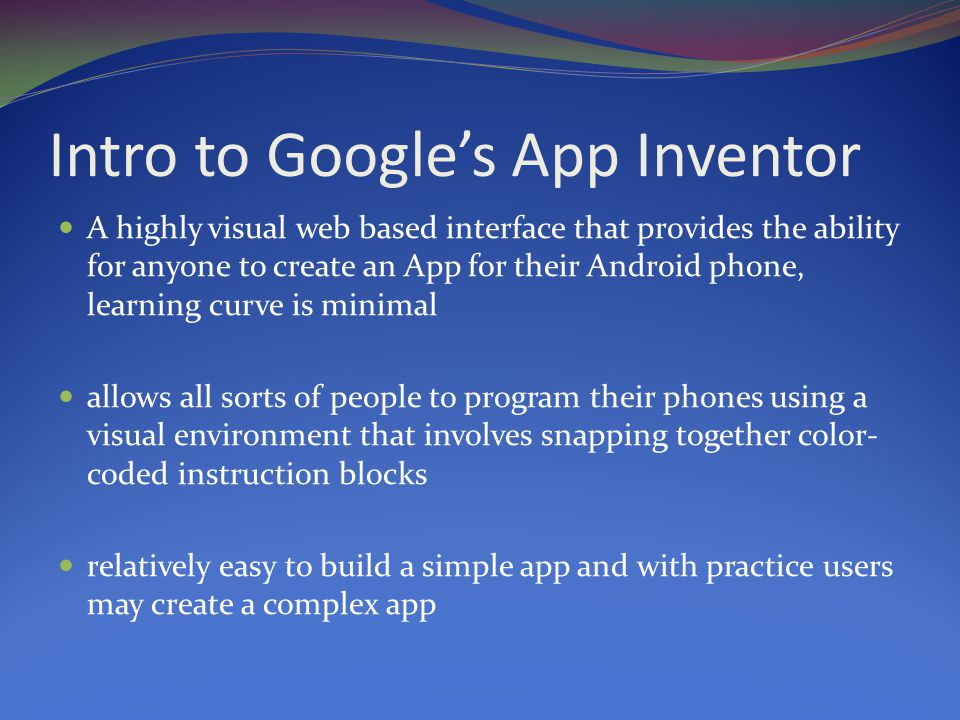 Intro to Google's App Inventor A highly visual web based interface that provides the ability for anyone to create an App for their Android phone, learning curve is minimal allows all sorts of people to program their phones using a visual environment that involves snapping together color- coded instruction blocks relatively easy to build a simple app and with practice users may create a complex app