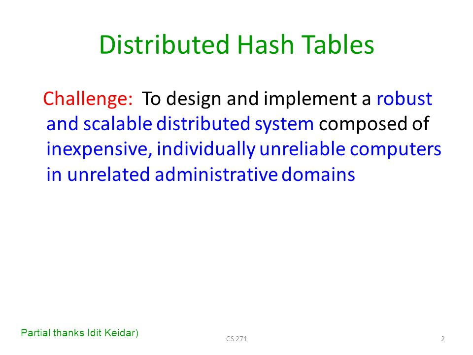 Distributed Hash Tables (DHTs) Nodes store table entries lookup( key ) returns the location of the node currently responsible for this key We will mainly discuss Chord, Stoica, Morris, Karger, Kaashoek, and Balakrishnan SIGCOMM 2001 Other examples: CAN (Berkeley), Tapestry (Berkeley), Pastry (Microsoft Cambridge), etc.