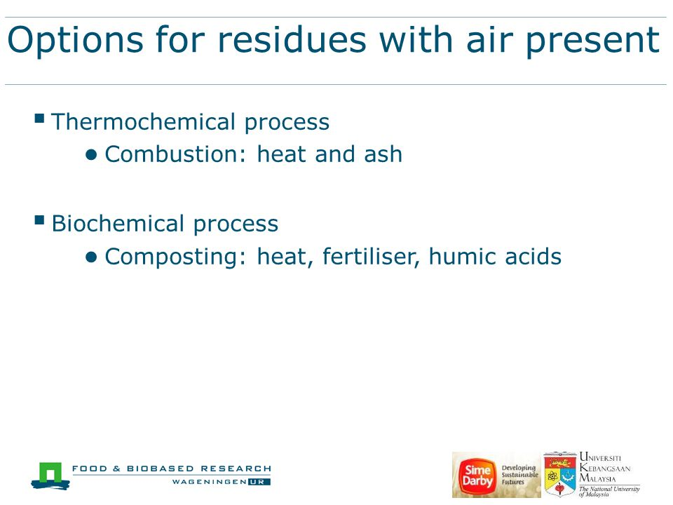 Options for residues with air present  Thermochemical process ● Combustion: heat and ash  Biochemical process ● Composting: heat, fertiliser, humic acids