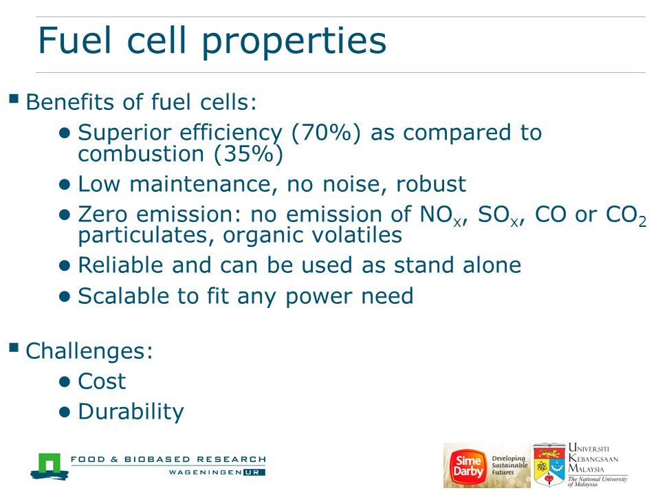 Fuel cell properties  Benefits of fuel cells: ● Superior efficiency (70%) as compared to combustion (35%) ● Low maintenance, no noise, robust ● Zero emission: no emission of NO x, SO x, CO or CO 2 particulates, organic volatiles ● Reliable and can be used as stand alone ● Scalable to fit any power need  Challenges: ● Cost ● Durability