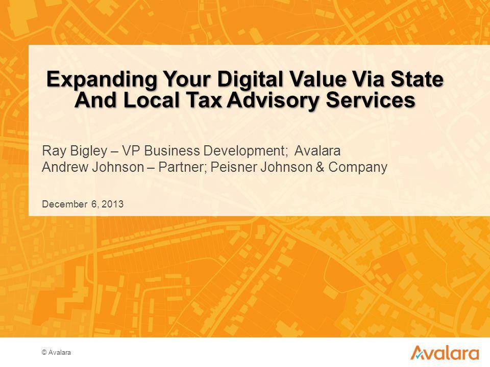 © Avalara Ray Bigley – VP Business Development; Avalara Andrew Johnson – Partner; Peisner Johnson & Company Expanding Your Digital Value Via State And Local Tax Advisory Services December 6, 2013