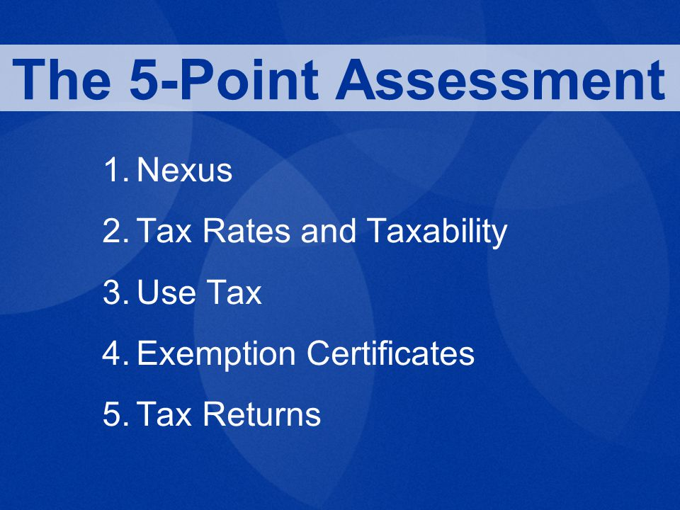 1.Nexus 2.Tax Rates and Taxability 3.Use Tax 4.Exemption Certificates 5.Tax Returns The 5-Point Assessment