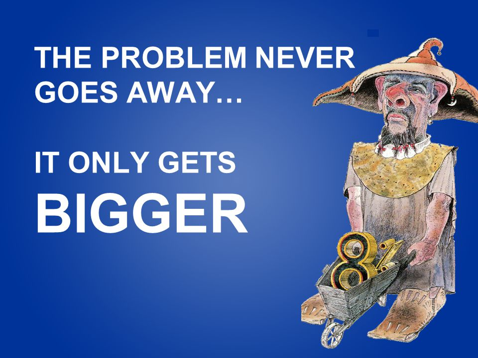 THE PROBLEM NEVER GOES AWAY… IT ONLY GETS BIGGER