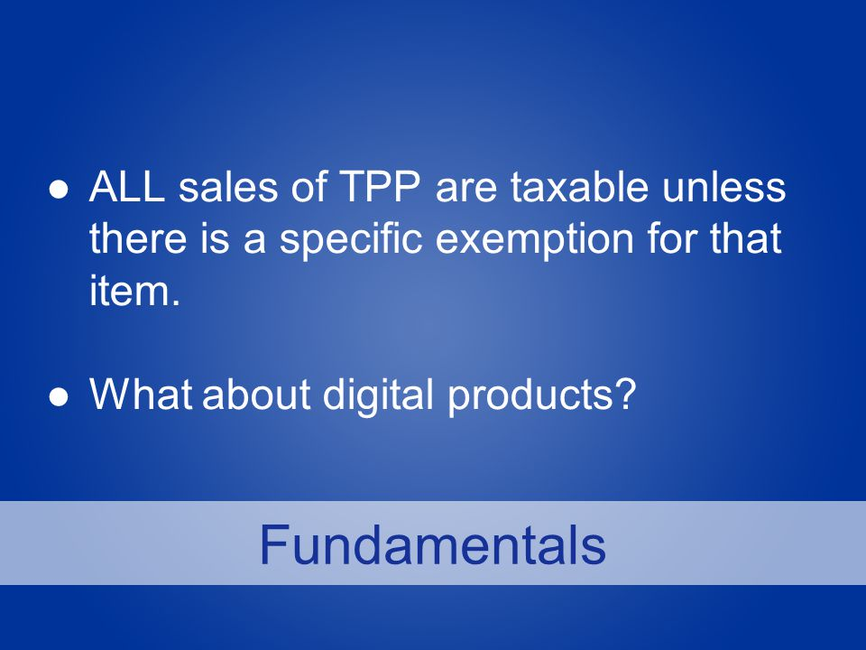 Fundamentals ●ALL sales of TPP are taxable unless there is a specific exemption for that item.
