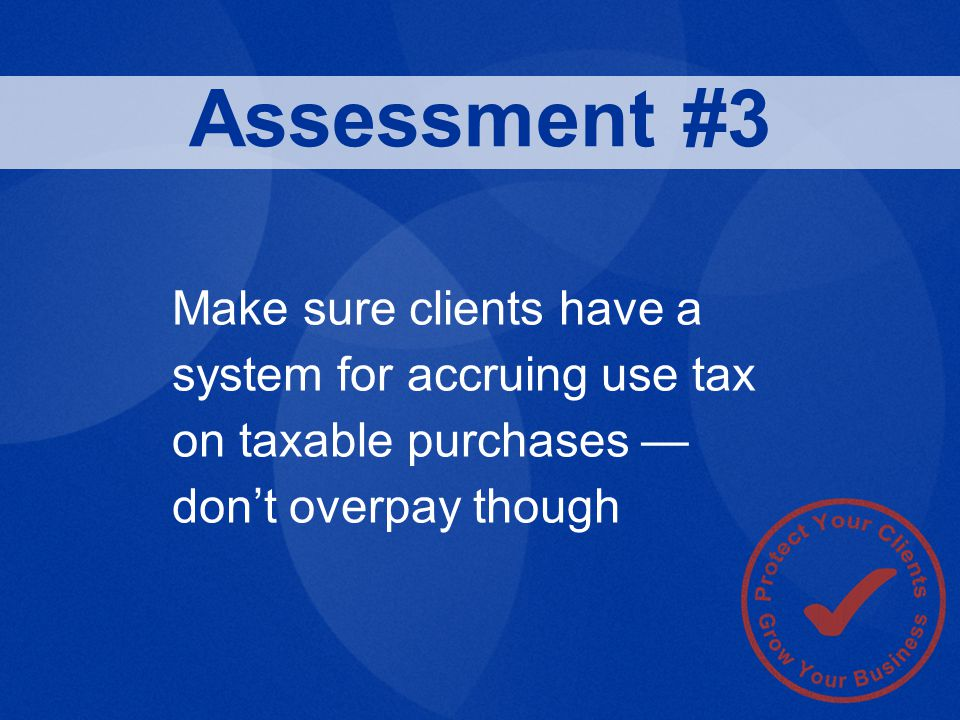 Make sure clients have a system for accruing use tax on taxable purchases — don't overpay though Assessment #3