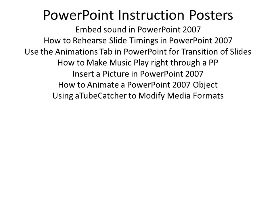 PowerPoint Instruction Posters Embed sound in PowerPoint 2007 How to Rehearse Slide Timings in PowerPoint 2007 Use the Animations Tab in PowerPoint for Transition of Slides How to Make Music Play right through a PP Insert a Picture in PowerPoint 2007 How to Animate a PowerPoint 2007 Object Using aTubeCatcher to Modify Media Formats