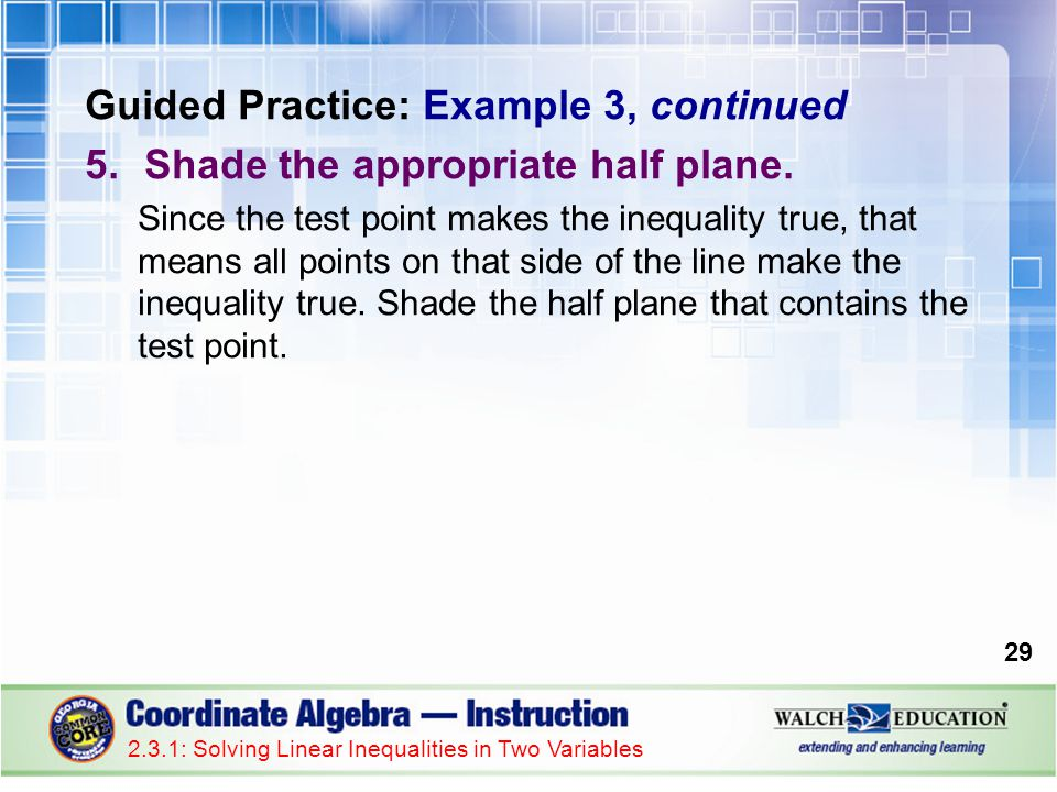 2.3.1: Solving Linear Inequalities in Two Variables 29 Guided Practice: Example 3, continued 5.Shade the appropriate half plane.
