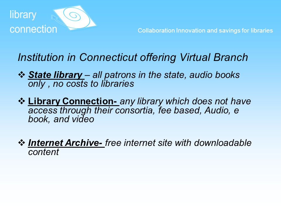 Collaboration Innovation and savings for libraries Institution in Connecticut offering Virtual Branch  State library – all patrons in the state, audio books only, no costs to libraries State library  Library Connection- any library which does not have access through their consortia, fee based, Audio, e book, and video Library Connection-  Internet Archive- free internet site with downloadable content Internet Archive-
