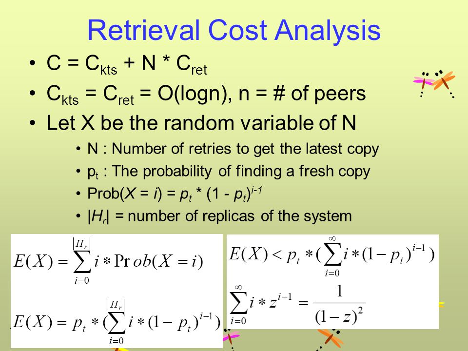 Retrieval Cost Analysis C = C kts + N * C ret C kts = C ret = O(logn), n = # of peers Let X be the random variable of N N : Number of retries to get the latest copy p t : The probability of finding a fresh copy Prob(X = i) = p t * (1 - p t ) i-1 |H r | = number of replicas of the system