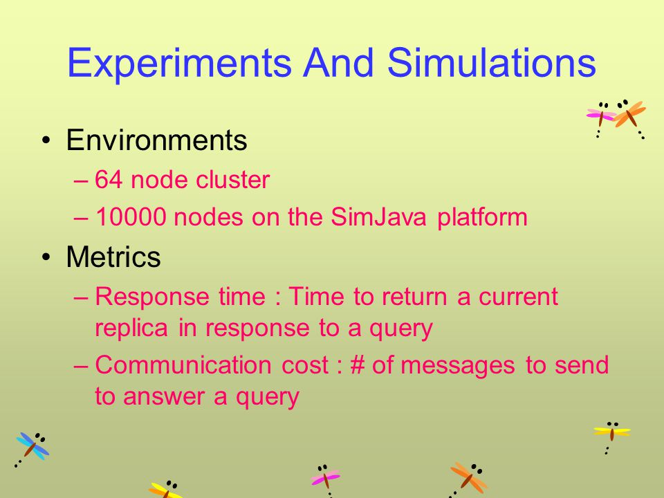 Experiments And Simulations Environments –64 node cluster –10000 nodes on the SimJava platform Metrics –Response time : Time to return a current replica in response to a query –Communication cost : # of messages to send to answer a query