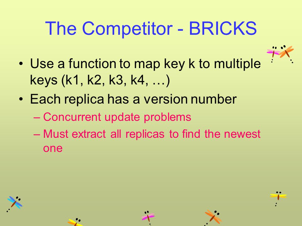 The Competitor - BRICKS Use a function to map key k to multiple keys (k1, k2, k3, k4, …) Each replica has a version number –Concurrent update problems –Must extract all replicas to find the newest one