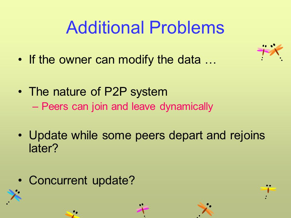 Additional Problems If the owner can modify the data … The nature of P2P system –Peers can join and leave dynamically Update while some peers depart and rejoins later.